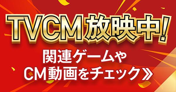 TVCM放送中!関連ゲームやCM動画をチェック!