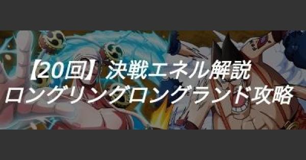 【第20回】決戦エネル解説/ロングリングロングランド攻略