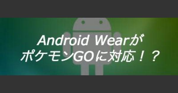 AndroidWearもポケモンGOに対応?