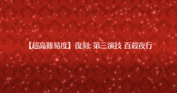 超高難易度「復刻:第三演技 百殺夜行」攻略 | ネロ祭